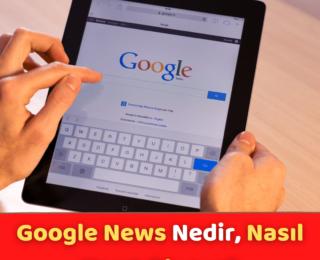 Google News Nedir, Nasıl Kayıt Olunur?