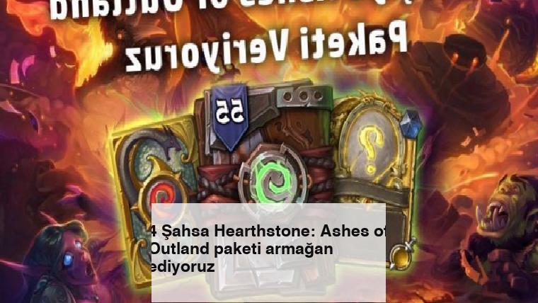 4 Şahsa Hearthstone: Ashes of Outland paketi armağan ediyoruz