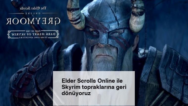 Elder Scrolls Online ile Skyrim topraklarına geri dönüyoruz