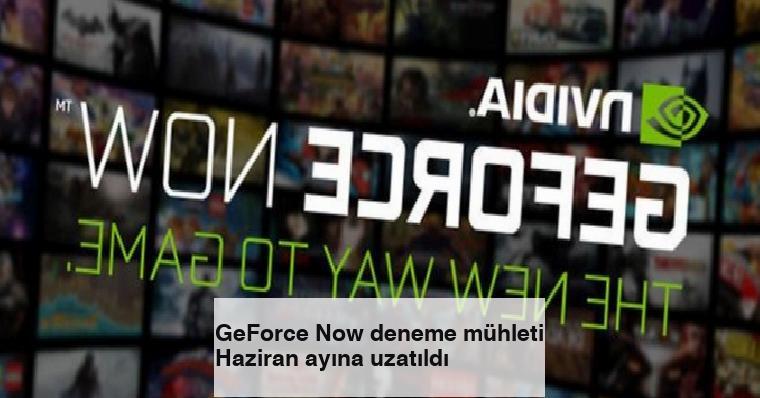 GeForce Now deneme mühleti Haziran ayına uzatıldı
