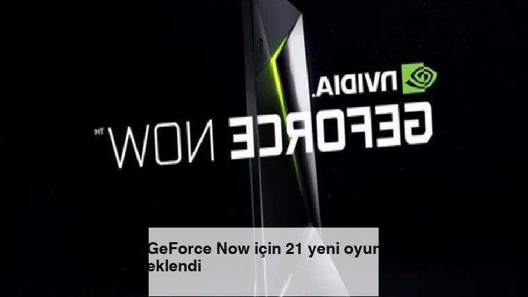 GeForce Now için 21 yeni oyun eklendi