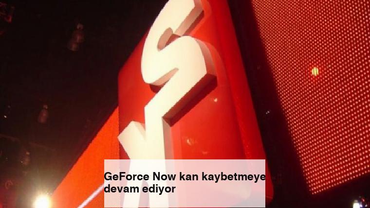 GeForce Now kan kaybetmeye devam ediyor