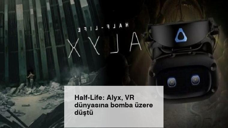 Half-Life: Alyx, VR dünyasına bomba üzere düştü