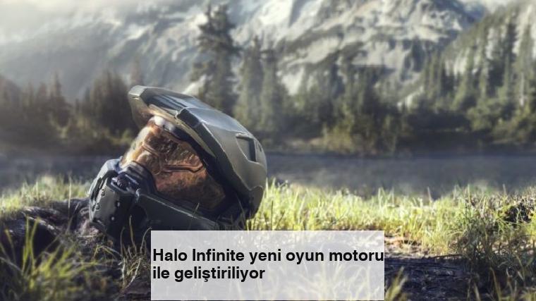 Halo Infinite yeni oyun motoru ile geliştiriliyor