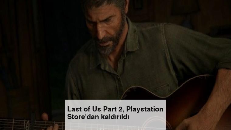 Last of Us Part 2, Playstation Store'dan kaldırıldı