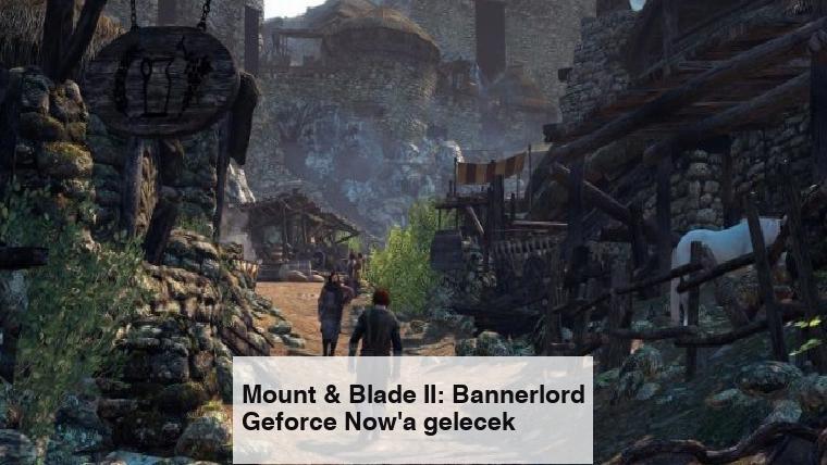 Mount & Blade II: Bannerlord Geforce Now'a gelecek