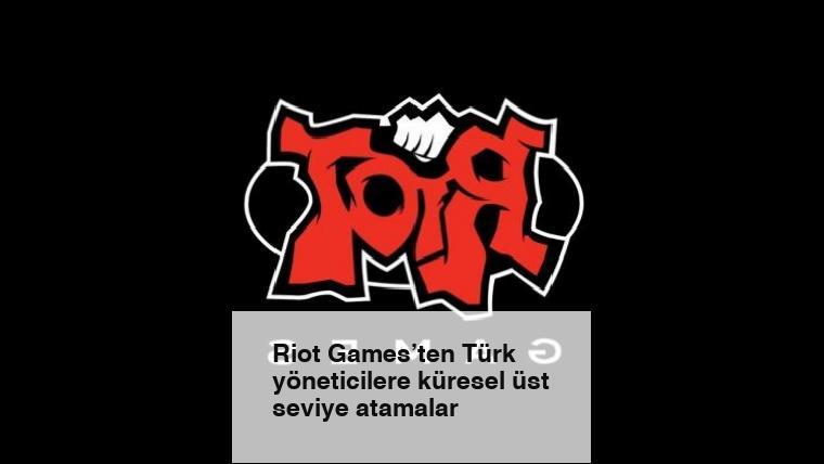 Riot Games'ten Türk yöneticilere küresel üst seviye atamalar