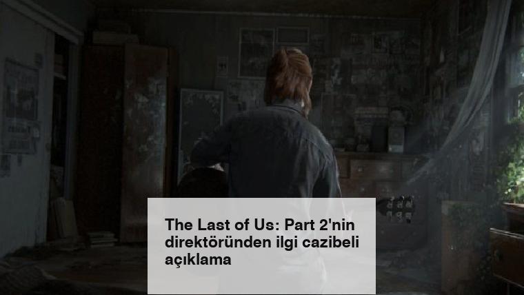 The Last of Us: Part 2'nin direktöründen ilgi cazibeli açıklama