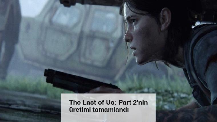 The Last of Us: Part 2'nin üretimi tamamlandı