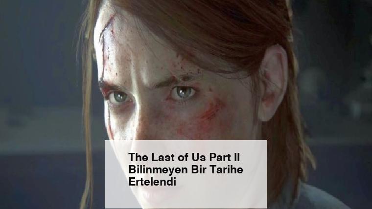 The Last of Us Part II Bilinmeyen Bir Tarihe Ertelendi