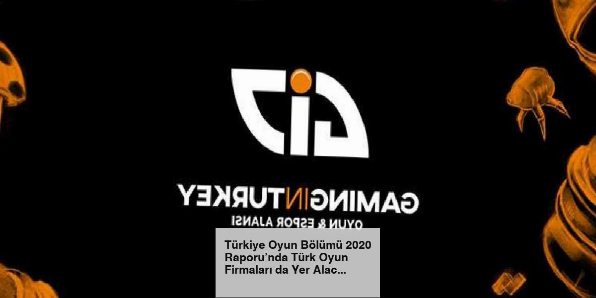 Türkiye Oyun Bölümü 2020 Raporu'nda Türk Oyun Firmaları da Yer Alacak