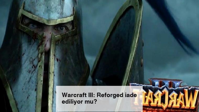 Warcraft III: Reforged iade ediliyor mu?