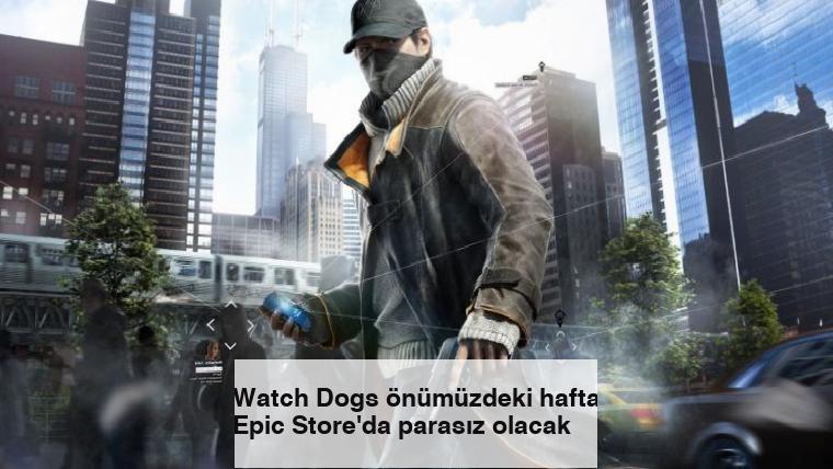 Watch Dogs önümüzdeki hafta Epic Store'da parasız olacak