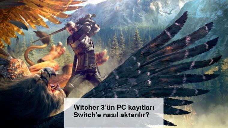 Witcher 3'ün PC kayıtları Switch'e nasıl aktarılır?