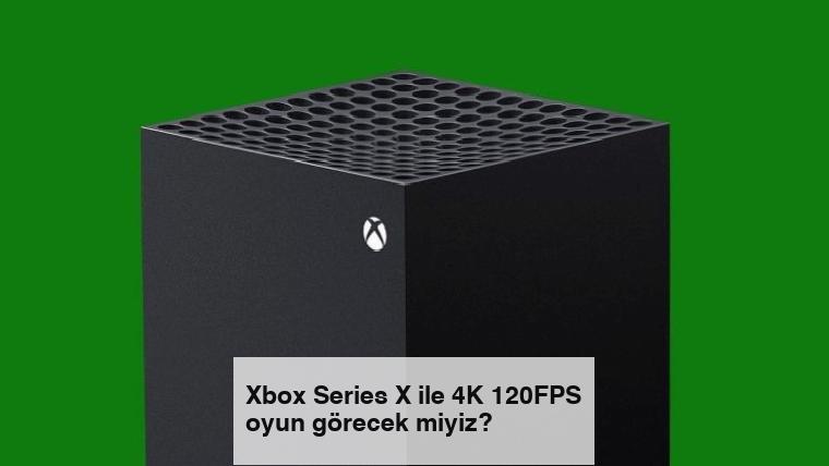 Xbox Series X ile 4K 120FPS oyun görecek miyiz?