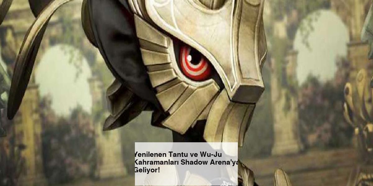 Yenilenen Tantu ve Wu-Ju Kahramanları Shadow Arena'ya Geliyor!