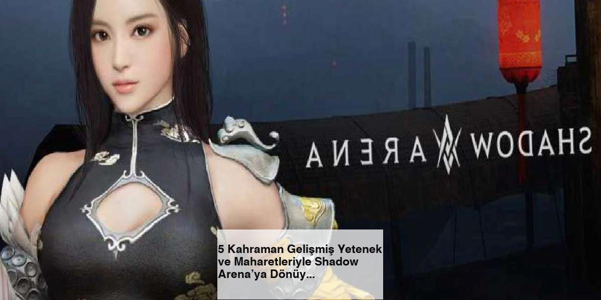 5 Kahraman Gelişmiş Yetenek ve Maharetleriyle Shadow Arena'ya Dönüyor