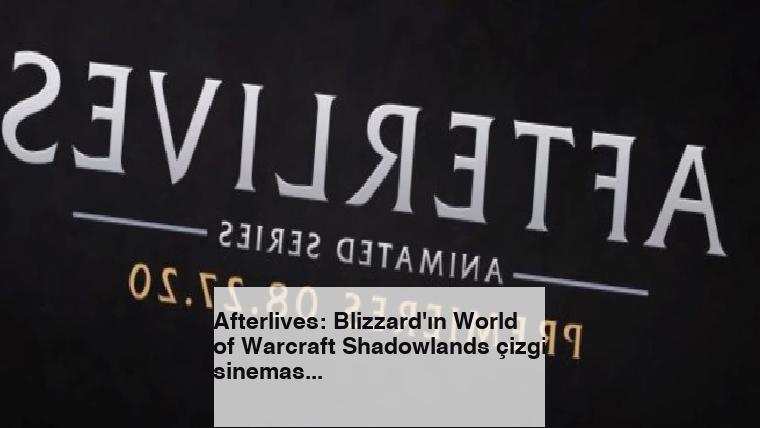 Afterlives: Blizzard'ın World of Warcraft Shadowlands çizgi sineması duyuruldu
