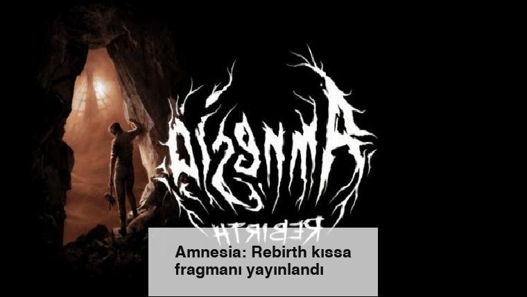 Amnesia: Rebirth kıssa fragmanı yayınlandı