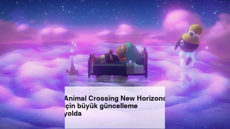 Animal Crossing New Horizons için büyük güncelleme yolda