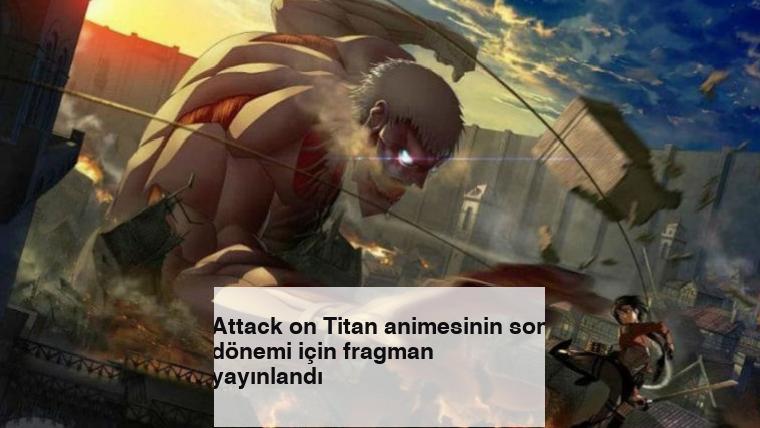 Attack on Titan animesinin son dönemi için fragman yayınlandı