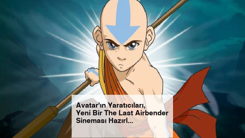 Avatar'ın Yaratıcıları, Yeni Bir The Last Airbender Sineması Hazırlıyor