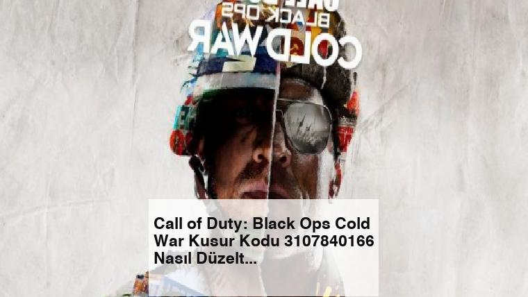 Call of Duty: Black Ops Cold War Kusur Kodu 3107840166 Nasıl Düzeltilir?