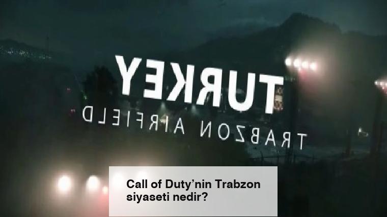 Call of Duty'nin Trabzon siyaseti nedir?