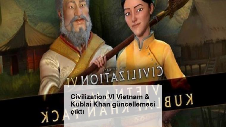 Civilization VI Vietnam & Kublai Khan güncellemesi çıktı
