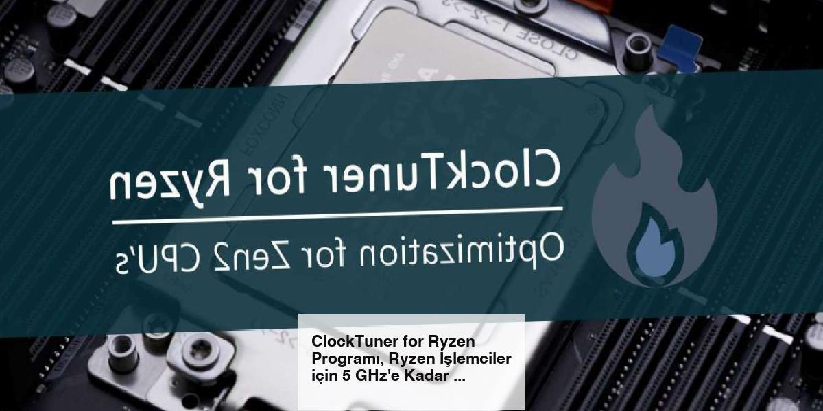 ClockTuner for Ryzen Programı, Ryzen İşlemciler için 5 GHz'e Kadar Overclock Seçeneği Sunuyor