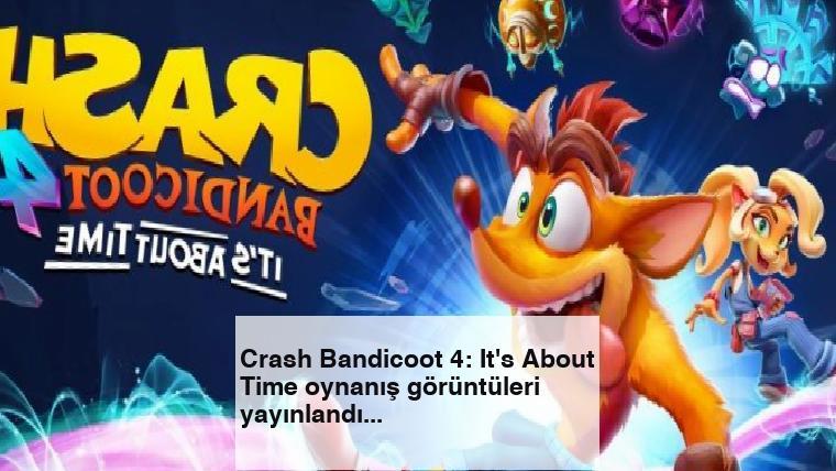 Crash Bandicoot 4: It's About Time oynanış görüntüleri yayınlandı