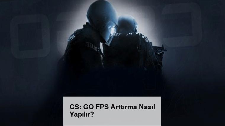 CS: GO FPS Arttırma Nasıl Yapılır?
