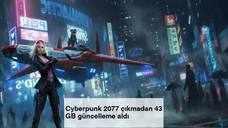 Cyberpunk 2077 çıkmadan 43 GB güncelleme aldı