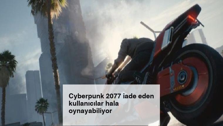 Cyberpunk 2077 iade eden kullanıcılar hala oynayabiliyor