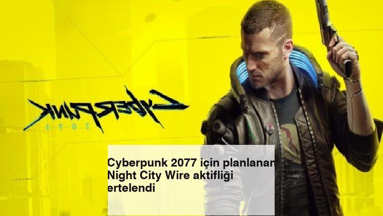 Cyberpunk 2077 için planlanan Night City Wire aktifliği ertelendi