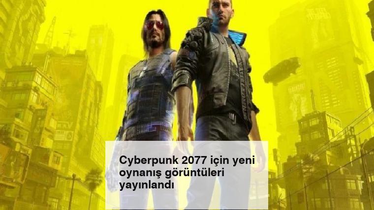Cyberpunk 2077 için yeni oynanış görüntüleri yayınlandı