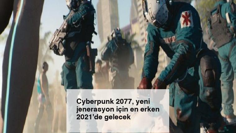Cyberpunk 2077, yeni jenerasyon için en erken 2021'de gelecek