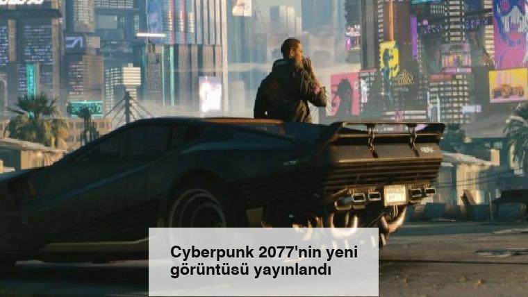 Cyberpunk 2077'nin yeni görüntüsü yayınlandı