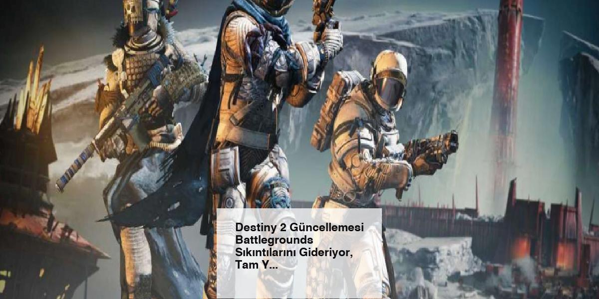 Destiny 2 Güncellemesi Battlegrounds Sıkıntılarını Gideriyor, Tam Yama Notları Yayınlandı