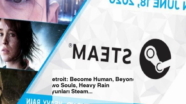 Detroit: Become Human, Beyond: Two Souls, Heavy Rain oyunları Steam'e geliyor