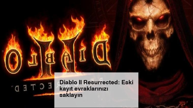 Diablo II Resurrected: Eski kayıt evraklarınızı saklayın