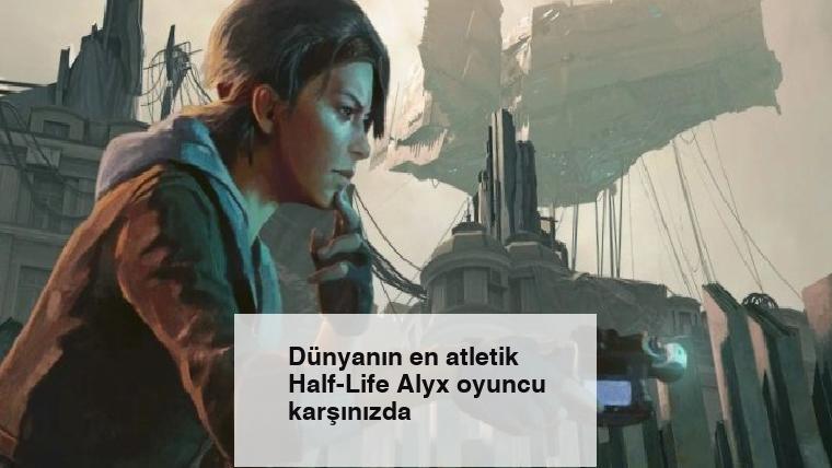 Dünyanın en atletik Half-Life Alyx oyuncu karşınızda