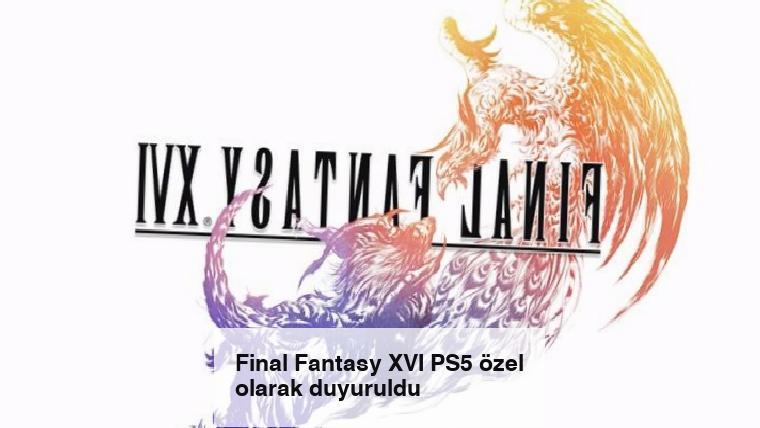 Final Fantasy XVI PS5 özel olarak duyuruldu