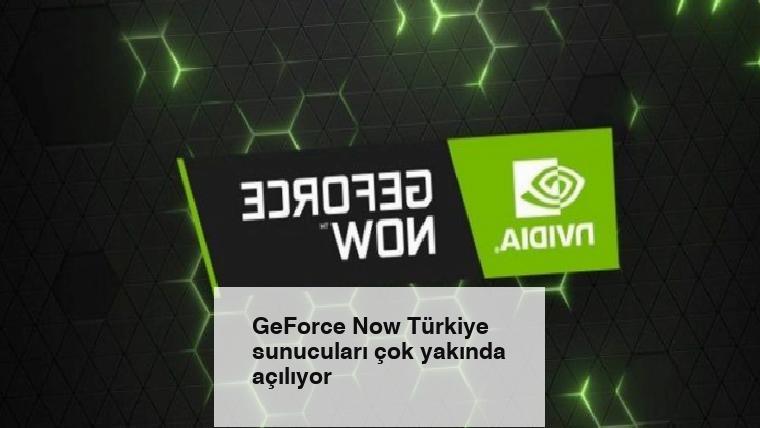 GeForce Now Türkiye sunucuları çok yakında açılıyor