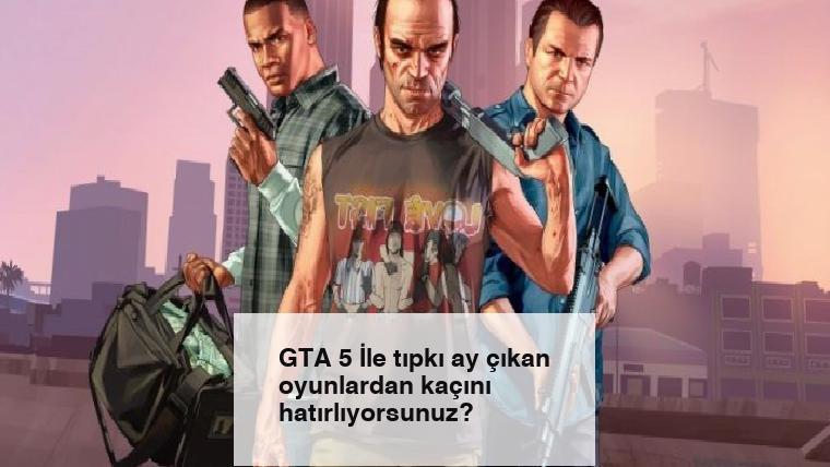 GTA 5 İle tıpkı ay çıkan oyunlardan kaçını hatırlıyorsunuz?