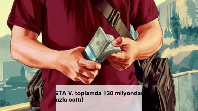 GTA V, toplamda 130 milyondan fazla sattı!