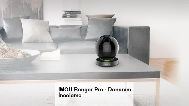 IMOU Ranger Pro – Donanım İnceleme