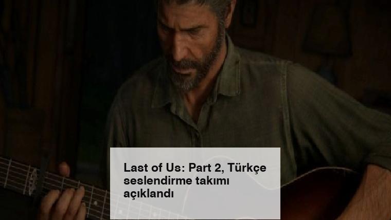 Last of Us: Part 2, Türkçe seslendirme takımı açıklandı