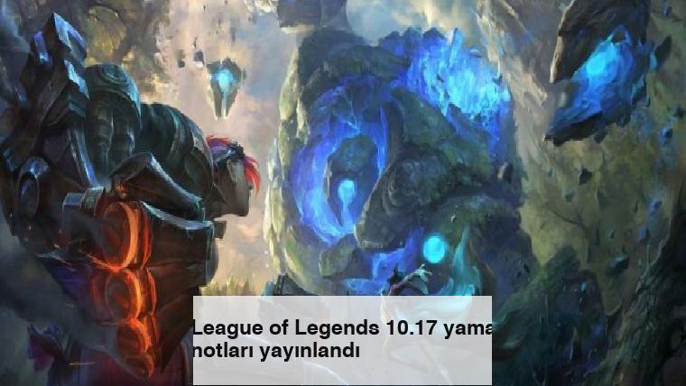 League of Legends 10.17 yama notları yayınlandı