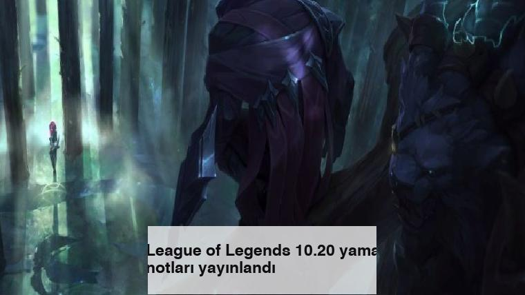 League of Legends 10.20 yama notları yayınlandı